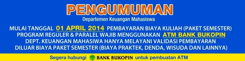 Dept. Keuangan Mahasiswa : Mulai tanggal 01 April 2014 Pembayaran Biaya Kuliah Program Reguler dan Paralel Wajib menggunakan ATM BUKOPIN