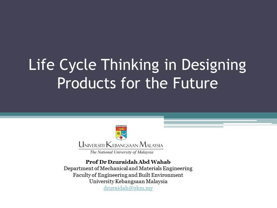 Life Cycle Thinking in Designing Product for the Future _ Prof Dr Dzuraidah Abd Wahab Universiti Kebangsaan Malaysia